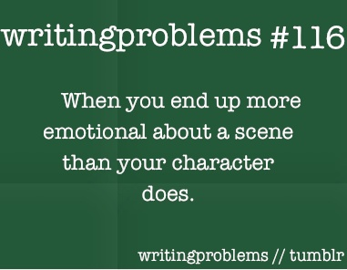 Writing problems #116  When you end up more emotional about a scene than your character does.