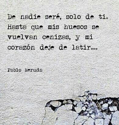 I will be no ones, only yours. Until my bones are dust, and my heart beats no longer... Pablo Neruda