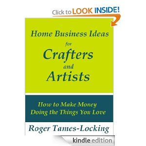 Home Business Ideas for Crafters and Artists: How to Make Money Doing the Things you Love [Kindle Edition]