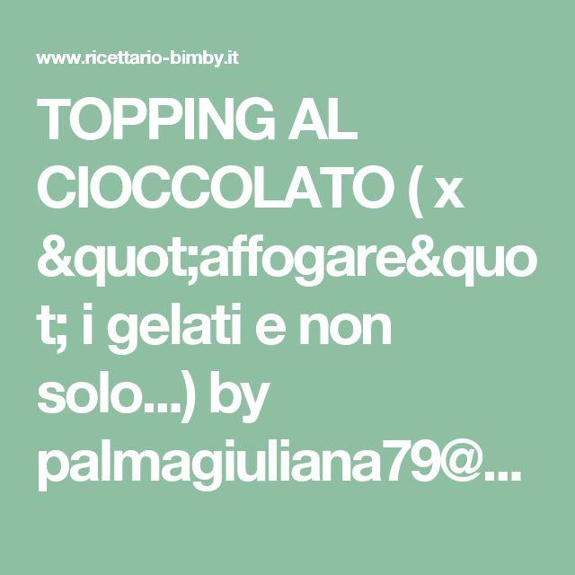 """TOPPING AL CIOCCOLATO ( x """"affogare"""" i gelati e non solo...) by palmagiuliana79@gmail.com  on www.ricettario-bimby.it"""