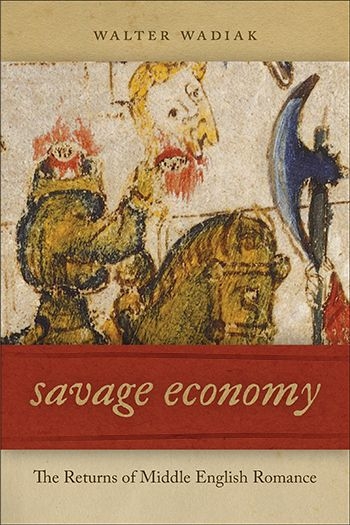Walter Wadiak – Savage Economy: The Returns of Middle English Romance #NotreDame #notredame #books #read #romance #English #noble #giftgiving #violence #medieval #aristocracy