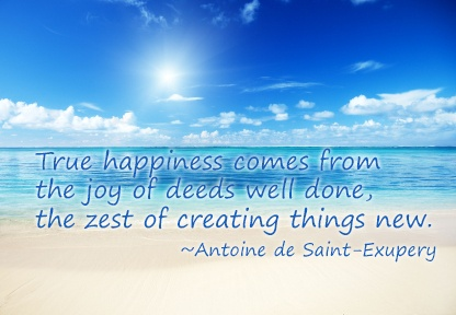 True happiness comes from the joy of deeds well done . ..  quote by Antoine de St. Exupery