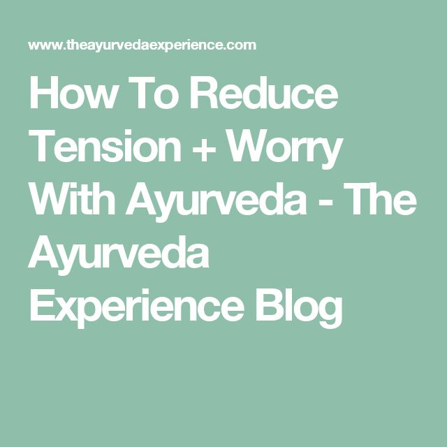 How To Reduce Tension + Worry With Ayurveda - The Ayurveda Experience Blog