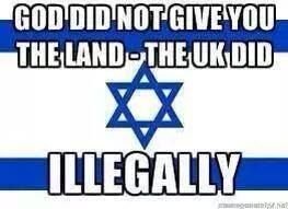 God did not give you the land Israel! your ANTI CHRIST brethren the Rothschild bankers did illegally! and although you have duped millions of Christians into being ANTI CHRIST with out realising, those who truly love Jesus and are TRULY CHOSEN and are meant to be saved will be saved ONLY IN JESUS CHRIST   ...Read Belfour Declaration #FreePalestine