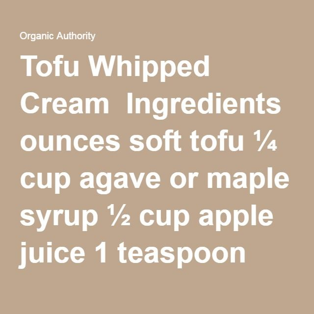 Tofu Whipped Cream  Ingredients  8 ounces soft tofu ¼ cup agave or maple syrup ½ cup apple juice 1 teaspoon agar flakes 1/8 teaspoon sea salt Method  Place tofu block on a flat plate; top with another plate. Top with a heavy jar or bowl; allow tofu to be pressed for about 15 minutes. Drain pressed liquid.  Combine pressed tofu and agave in a food procerssor until creamy. Set aside.  Heat juice, agar and salt in a small skillet over high heat; bring to a boil, stirring. Reduce to a simmer…
