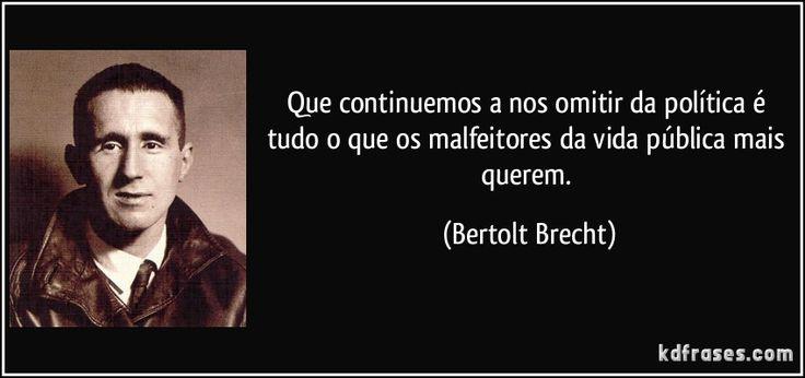 Que continuemos a nos omitir da política é tudo o que os malfeitores da vida pública mais querem. (Bertolt Brecht)
