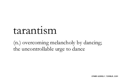 Tarantism: (n) overcoming melancholy by dancing; the uncontrollable urge to dance