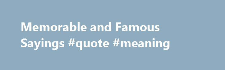 Memorable and Famous Sayings #quote #meaning http://quote.remmont.com/memorable-and-famous-sayings-quote-meaning/  Famous Sayings By Simran Khurana. Quotations Expert Updated September 06, 2016. Most sayings bite the dust, while a few become eternal. Famous sayings pack a wealth of wisdom, and their words carry a lot of punch. They display attitude without being preachy or pushy. Read this collection of famous sayings. They will stay with you […]