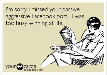 I'm sorry I missed your passive aggressive Facebook post. I was too busy winning at life.