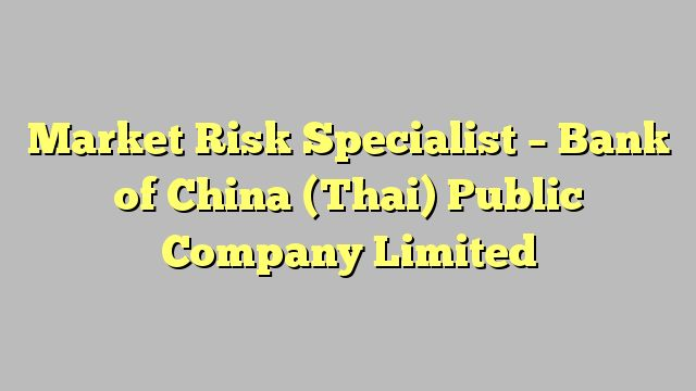 Market Risk Specialist - Bank of China (Thai) Public Company Limited