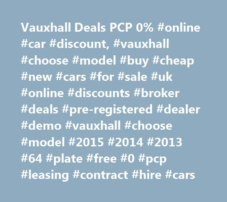 Vauxhall Deals PCP 0% #online #car #discount, #vauxhall #choose #model #buy #cheap #new #cars #for #sale #uk #online #discounts #broker #deals #pre-registered #dealer #demo #vauxhall #choose #model #2015 #2014 #2013 #64 #plate #free #0 #pcp #leasing #contract #hire #cars http://phoenix.remmont.com/vauxhall-deals-pcp-0-online-car-discount-vauxhall-choose-model-buy-cheap-new-cars-for-sale-uk-online-discounts-broker-deals-pre-registered-dealer-demo-vauxhall-choose-model-20/  # IDENTICAL NEW…