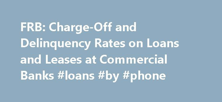 FRB: Charge-Off and Delinquency Rates on Loans and Leases at Commercial Banks #loans #by #phone http://loan-credit.remmont.com/frb-charge-off-and-delinquency-rates-on-loans-and-leases-at-commercial-banks-loans-by-phone/  #bank loan rates # Delinquency Rates 1. Residential real estate loans include loans secured by one- to four-family properties, including home equity lines of credit. Return to table Not available. Source. Federal Financial Institutions Examination Council (FFIEC)…