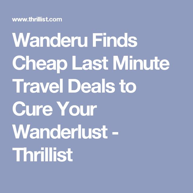 Wanderu Finds Cheap Last Minute Travel Deals to Cure Your Wanderlust - Thrillist