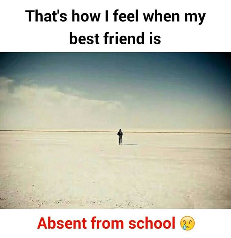 That's how I feel when my best friend is  Absent from school.... It's true that friends are life for us. Their can be so harsh for us anywhere in the world.