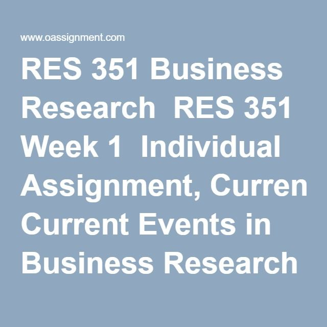 RES 351 Business Research  RES 351 Week 1  Individual Assignment, Current Events in Business Research  Discussion Question 1, 2, 3  RES 351 Week 2  Individual Assignment, Business Research Ethics  Weekly Summary  Discussion Questions 1, 2, 3, 4  RES 351 Week 3  Individual Assignment, Stages of Research Process  Individual Assignment, BE4-1, P4-2A, P4-3A  Individual Assignment, Understanding Business Research Terms and Concepts, Part 1  Team Assignment, Preparing to Conduct Business Research…