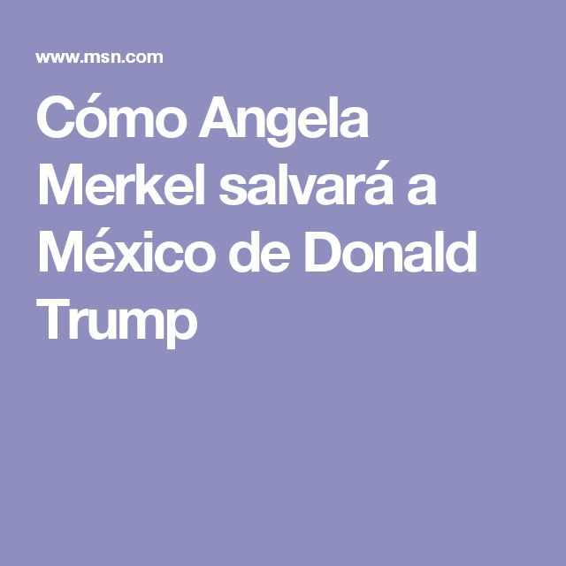 Cómo Angela Merkel salvará a México de Donald Trump