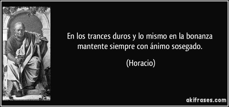 En los trances duros y lo mismo en la bonanza mantente siempre con ánimo sosegado. (Horacio)