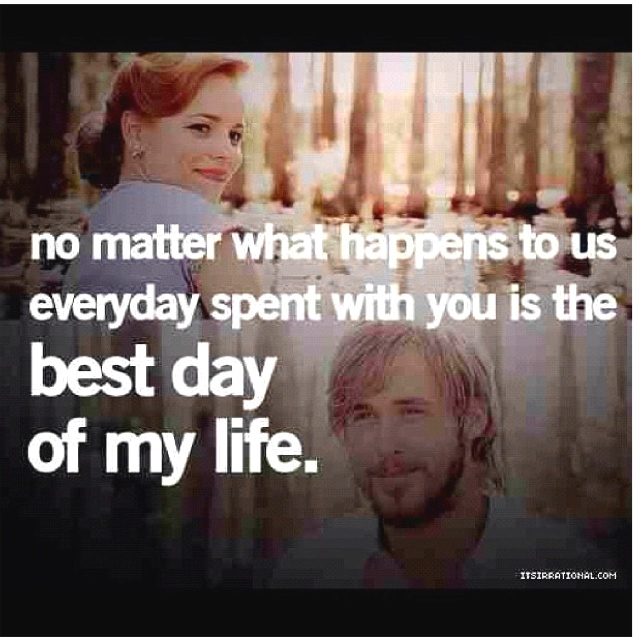 The Notebook Quote No Matter What Happens To Us Everyday Spent With You Is The Best Day Of My Life