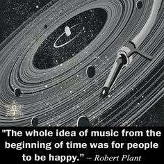 """The whole idea of music from the beginning of time was for people to be happy."" ~ Robert Plant"