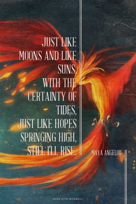 Just like moons and like suns,<br />With the certainty of tides,<br />Just like hopes springing high,<br />Still I'll rise. Maya Angelou | #poetry, #mayaangelou, #phoenix