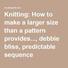 Knitting: How to make a larger size than a pattern provides..., debbie bliss, predictable sequence