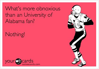 What's more obnoxious than an University of Alabama fan? Nothing!