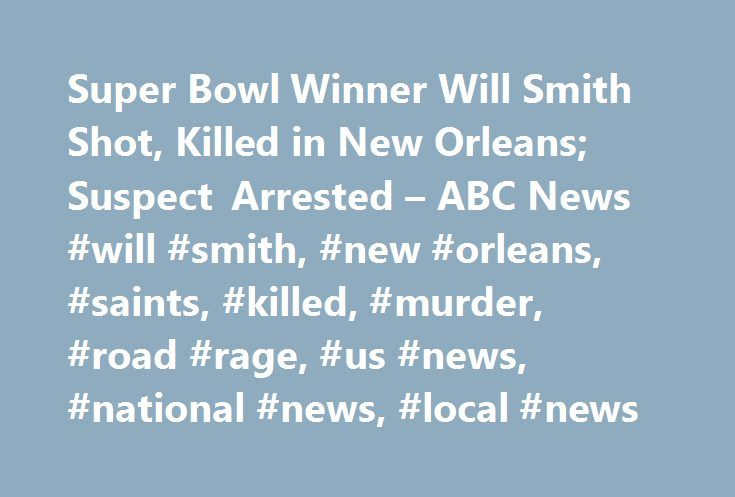Super Bowl Winner Will Smith Shot, Killed in New Orleans; Suspect Arrested – ABC News #will #smith, #new #orleans, #saints, #killed, #murder, #road #rage, #us #news, #national #news, #local #news http://pakistan.remmont.com/super-bowl-winner-will-smith-shot-killed-in-new-orleans-suspect-arrested-abc-news-will-smith-new-orleans-saints-killed-murder-road-rage-us-news-national-news-local-news/  # Sections Shows Yahoo!-ABC News Network | 2017 ABC News Internet Ventures. All rights reserved…