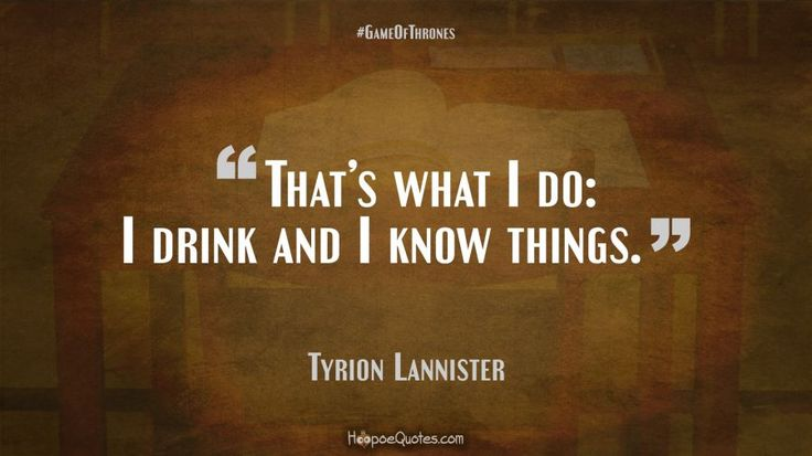 Thats what I do: I drink and I know things.