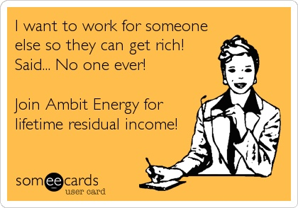 I want to work for someone else so they can get rich! Said... No one ever! Join Ambit Energy for lifetime residual income! TNPowerSolution.energy526.com