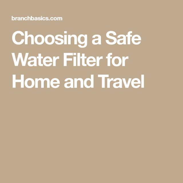 Choosing a Safe Water Filter for Home and Travel