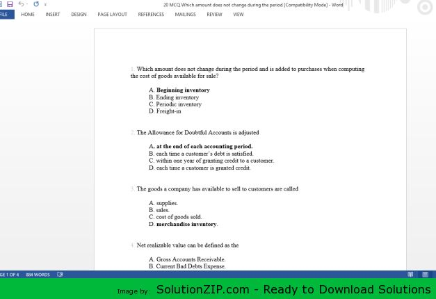Download: http://solutionzip.com/downloads/20-mcq-which-amount-does-not-change-during-the-period/ 1. Which amount does not change during the period and is added to purchases when computing the cost of goods available for sale? A. Beginning inventory B. Ending inventory C. Periodic inventory D. Freight-in 2. The Allowance for Doubtful Accounts is adjusted A. at the end of each accounting period. B. each time a customer's debt is satisfied. C. within one year of granting credit to a customer…