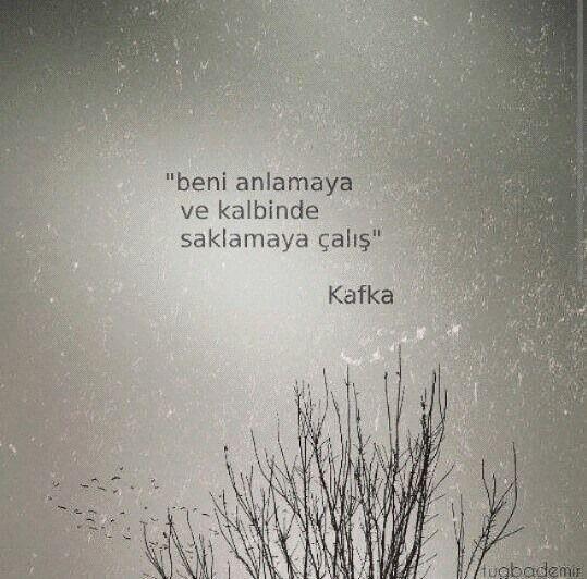 Beni anlamaya ve kalbinde saklamaya çalış... Kafka.