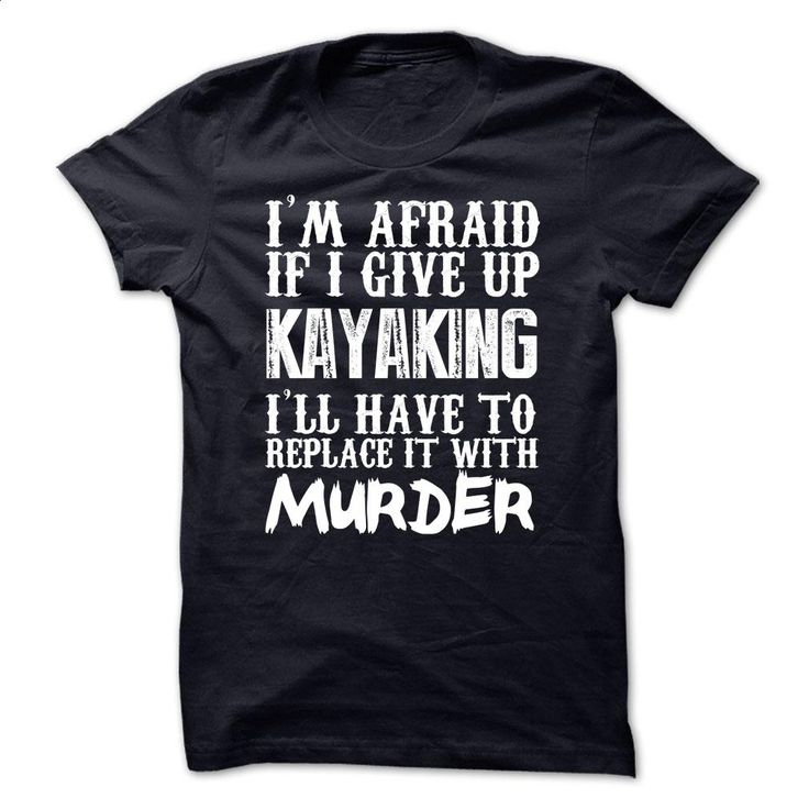 I'm Afraid If I Give Up Kayaking Ill Have To Replace It  T Shirts, Hoodies, Sweatshirts - #sleeve #black shirts. SIMILAR ITEMS => https://www.sunfrog.com/Funny/Im-Afraid-If-I-Give-Up-Kayaking-Ill-Have-To-Replace-It-With-Murder-Tshirt.html?60505