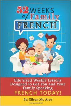 52 Weeks of Family French: Bite Sized Weekly Lessons Designed to Get You and Your Family Speaking French Today: Eileen Mc Aree: 978148120238...