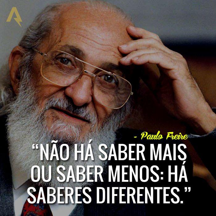 Não há saber mais ou saber menos: há saberes diferentes. – Paulo Freire