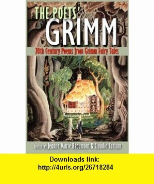 The  Poets Grimm 20th Century Poems from Grimm Fairy Tales (9781586540272) Jeanne Marie Beaumont, Claudia Carlson, Galway Kinnell, Denise Duhamel, Emma Bull, Randall Jarrell, Olga Broumas, Jane Yolen, Lucille Clifton Allen Tate, Carol Ann Duffy Anne Sexton , ISBN-10: 1586540270  , ISBN-13: 978-1586540272 ,  , tutorials , pdf , ebook , torrent , downloads , rapidshare , filesonic , hotfile , megaupload , fileserve