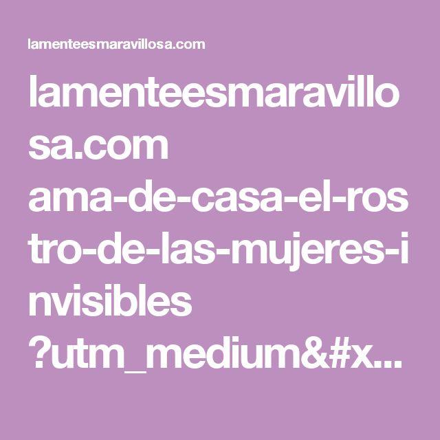 lamenteesmaravillosa.com ama-de-casa-el-rostro-de-las-mujeres-invisibles ?utm_medium=post&utm_source=website&utm_campaign=popular