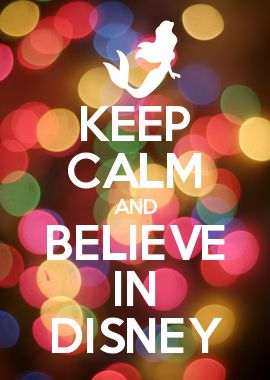 KEEP CALM AND BELIEVE IN DISNEY