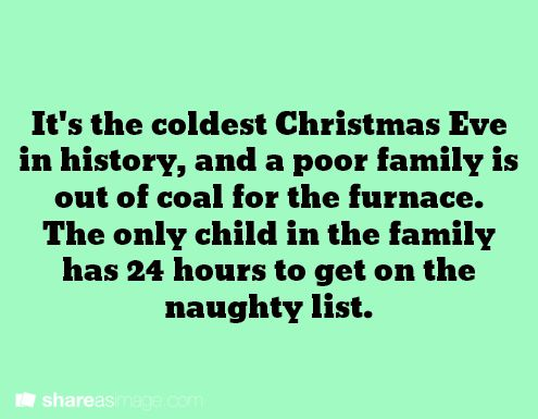 It's the coldest Christmas Eve in history, and a poor family is out of coal for the furnace. The only child in the family has 24 hours to get on the naughty list.