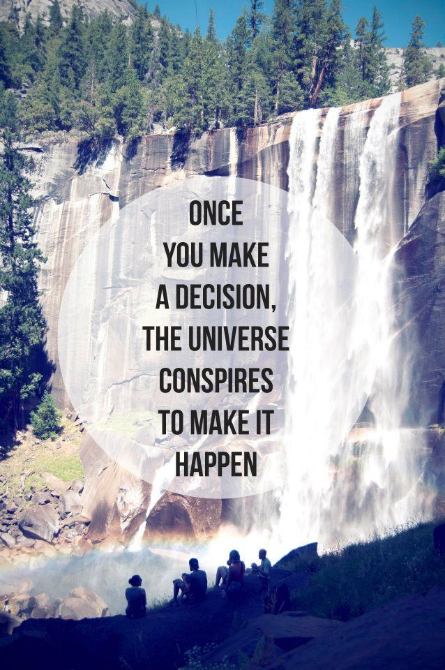 Once you make a decision the universe conspires to make it happen.