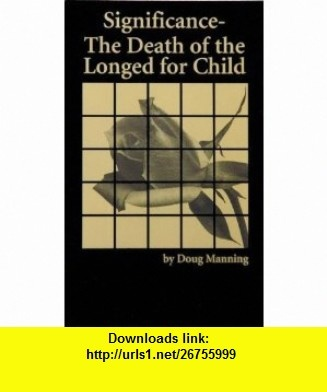 Significance The Death of a Longed for Child (9781892785145) Doug W. Manning , ISBN-10: 1892785145  , ISBN-13: 978-1892785145 ,  , tutorials , pdf , ebook , torrent , downloads , rapidshare , filesonic , hotfile , megaupload , fileserve