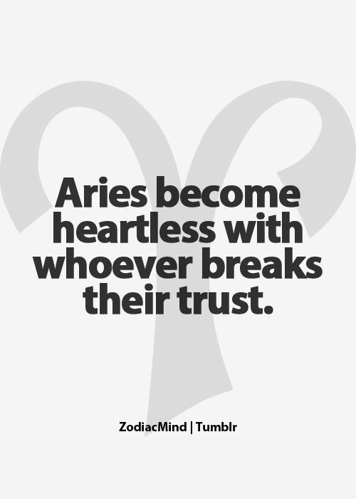 """Aries become heartless with whoever breaks their trust.""  YUP, and paybacks are a bitch..buff!"
