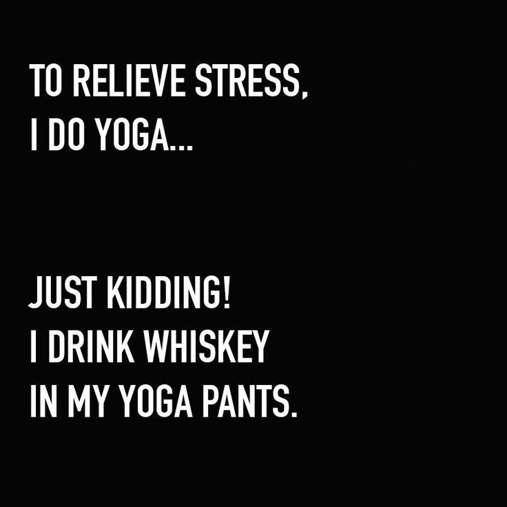 I drink whiskey in my yoga pants