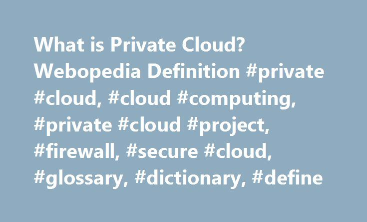 What is Private Cloud? Webopedia Definition #private #cloud, #cloud #computing, #private #cloud #project, #firewall, #secure #cloud, #glossary, #dictionary, #define http://nebraska.remmont.com/what-is-private-cloud-webopedia-definition-private-cloud-cloud-computing-private-cloud-project-firewall-secure-cloud-glossary-dictionary-define/  # private cloud Related Terms Private cloud is the phrase used to describe a cloud computing platform that is implemented within the corporate firewall…
