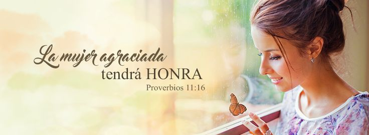 """Mujer agraciada - Proverbios 11:16 """"La mujer agraciada tendrá honra, Y los fuertes tendrán riquezas."""""""