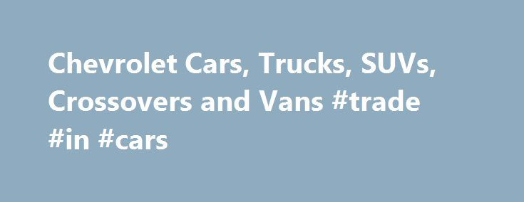 Chevrolet Cars, Trucks, SUVs, Crossovers and Vans #trade #in #cars http://cars.nef2.com/chevrolet-cars-trucks-suvs-crossovers-and-vans-trade-in-cars/  #car sweepstakes # Help Center * The Manufacturer's Suggested Retail Price excludes destination freight charge. tax, title, license, dealer fees and optional equipment. Click here to see all Chevrolet vehicles' destination freight charges. ***The Manufacturer's Suggested Retail Price excludes tax, title, license, dealer fees and optional…