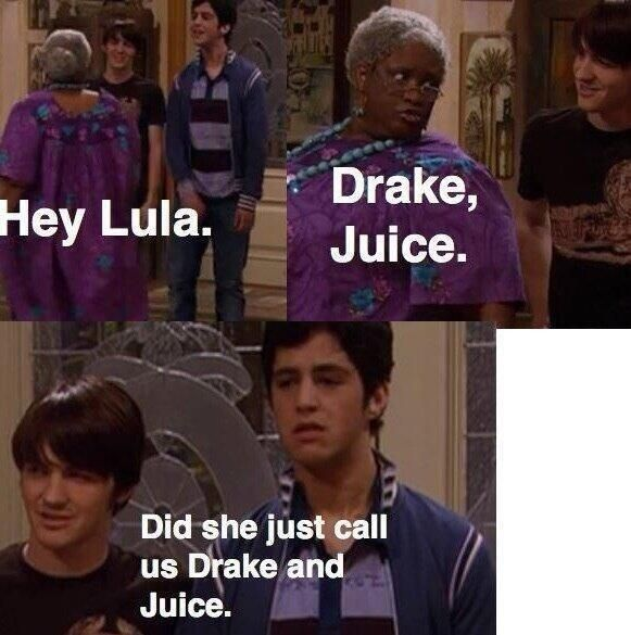 Drake and Juice.