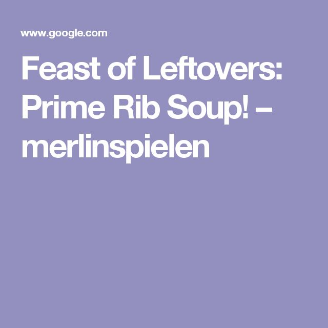 Feast of Leftovers: Prime Rib Soup! – merlinspielen