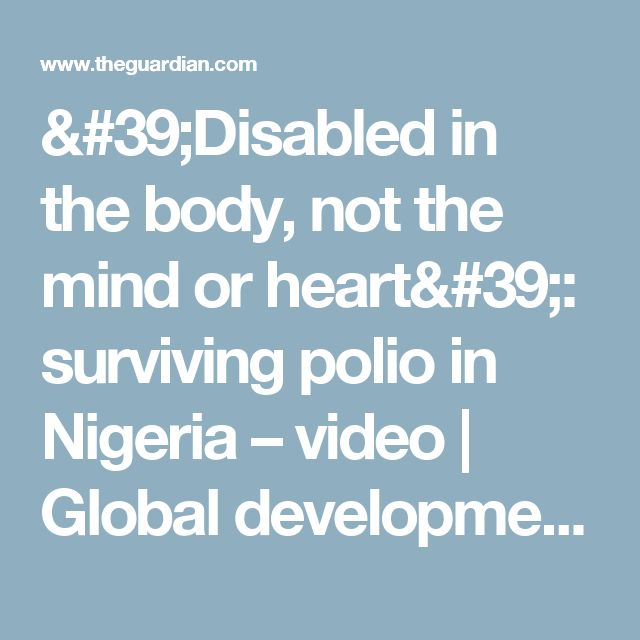 'Disabled in the body, not the mind or heart': surviving polio in Nigeria – video   Global development   The Guardian