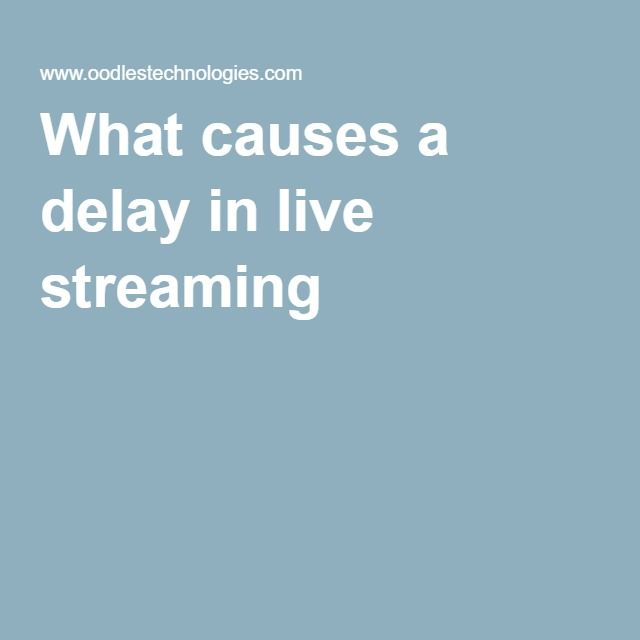 What causes a delay in live streaming
